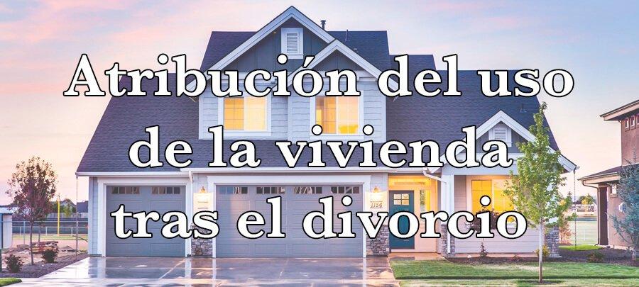 Atribución uso vivienda divorcio